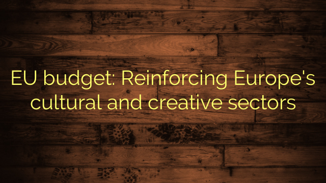 EU budget: Reinforcing Europe's cultural and creative sectors